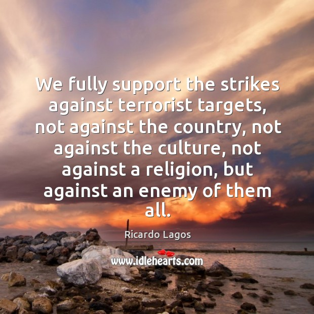 Ricardo Lagos Picture Quote image saying: We fully support the strikes against terrorist targets, not against the country, not