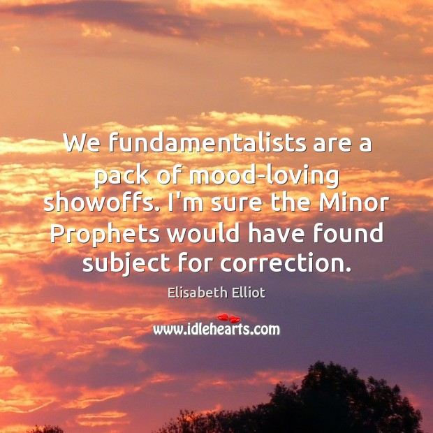 We fundamentalists are a pack of mood-loving showoffs. I'm sure the Minor Image