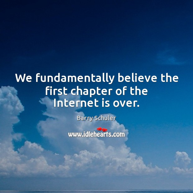 We fundamentally believe the first chapter of the Internet is over. Internet Quotes Image
