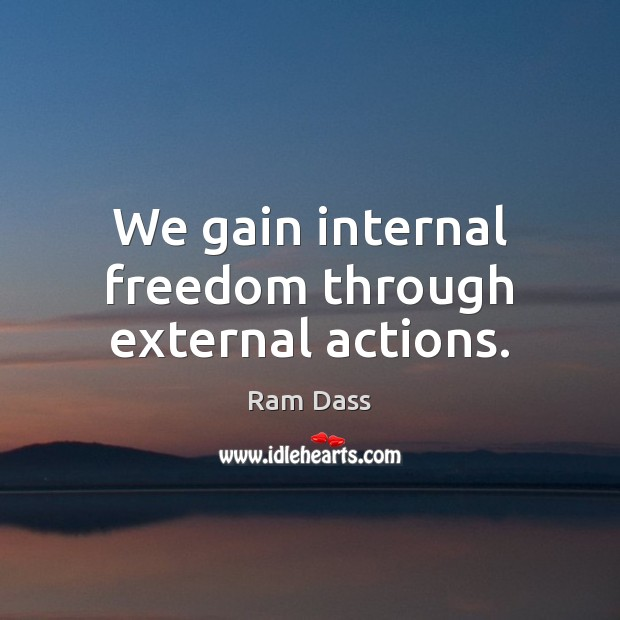 We gain internal freedom through external actions. Image