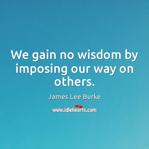 We gain no wisdom by imposing our way on others. Image