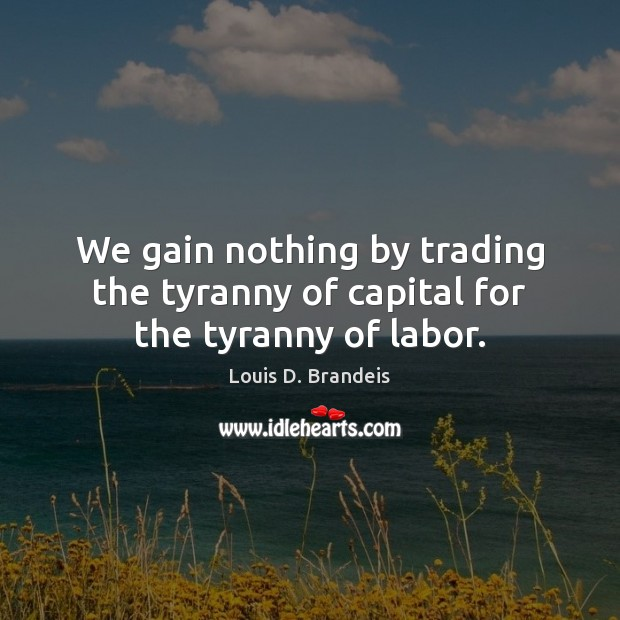We gain nothing by trading the tyranny of capital for the tyranny of labor. Image
