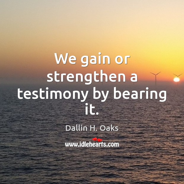 We gain or strengthen a testimony by bearing it. Dallin H. Oaks Picture Quote