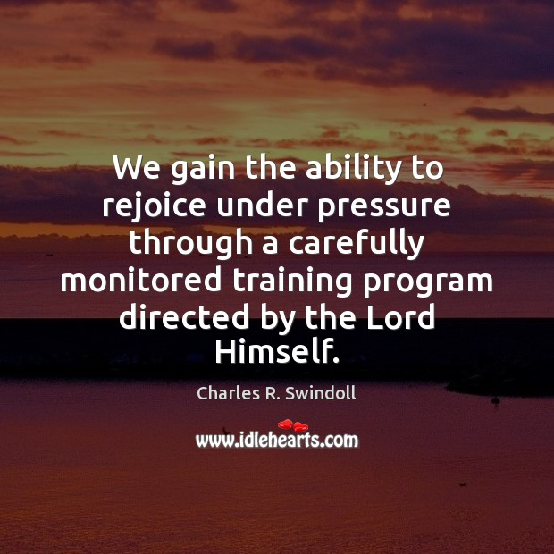 We gain the ability to rejoice under pressure through a carefully monitored Charles R. Swindoll Picture Quote