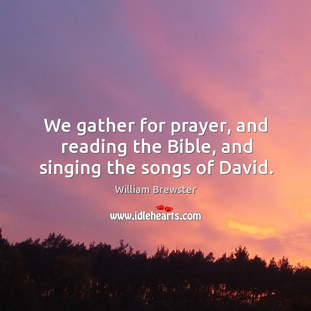 We gather for prayer, and reading the bible, and singing the songs of david. Image