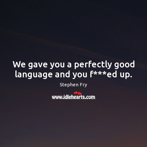 We gave you a perfectly good language and you f***ed up. Image