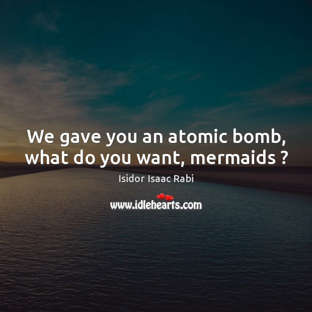 We gave you an atomic bomb, what do you want, mermaids ? Image