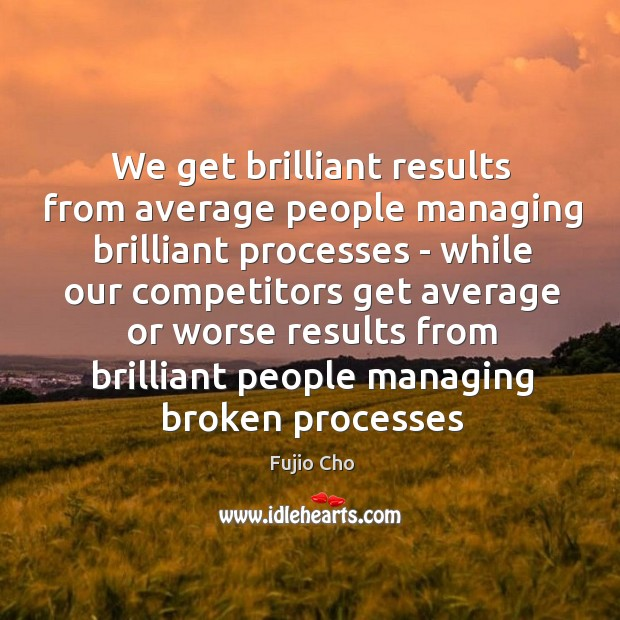 Image, We get brilliant results from average people managing brilliant processes – while