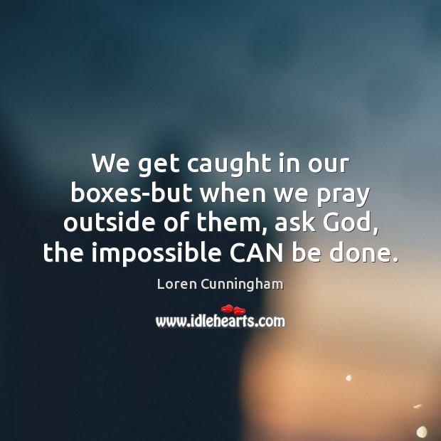 We get caught in our boxes-but when we pray outside of them, Image