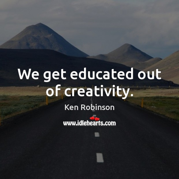 We get educated out of creativity. Ken Robinson Picture Quote