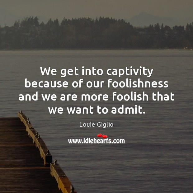 We get into captivity because of our foolishness and we are more Image