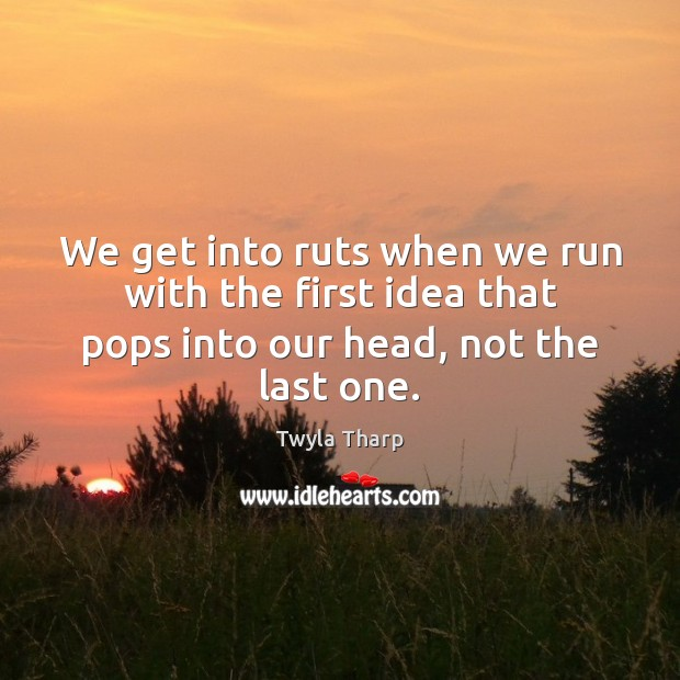 We get into ruts when we run with the first idea that Twyla Tharp Picture Quote
