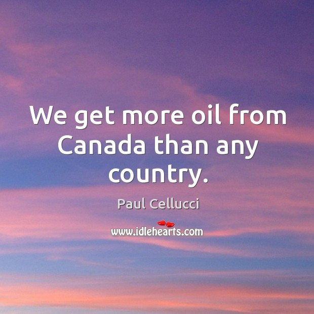 We get more oil from canada than any country. Image