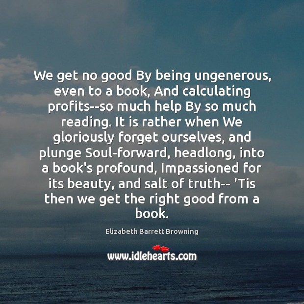 We get no good By being ungenerous, even to a book, And Elizabeth Barrett Browning Picture Quote