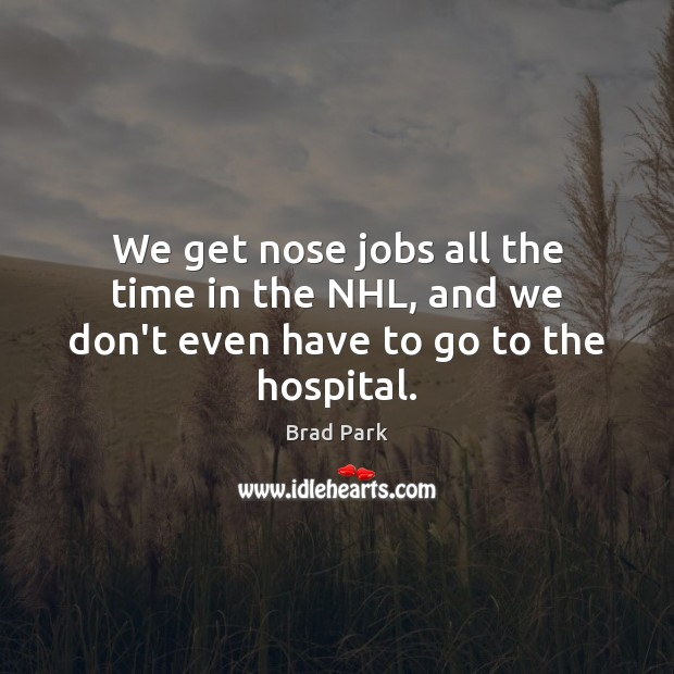 We get nose jobs all the time in the NHL, and we don't even have to go to the hospital. Image