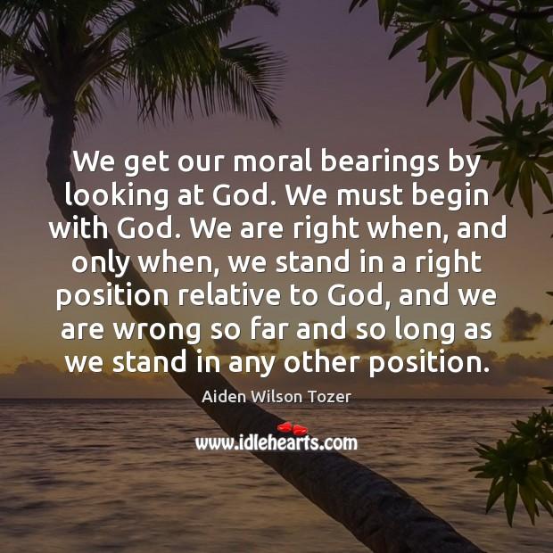 We get our moral bearings by looking at God. We must begin Image