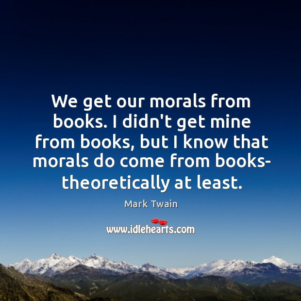 Image, We get our morals from books. I didn't get mine from books,