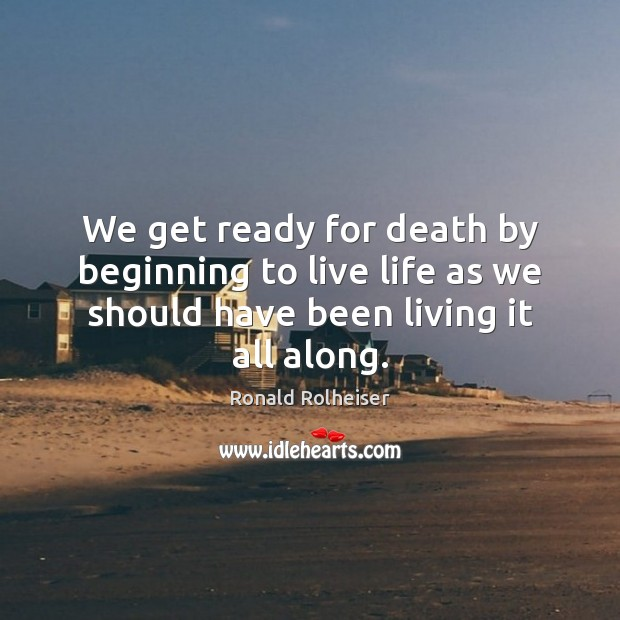 We get ready for death by beginning to live life as we Ronald Rolheiser Picture Quote