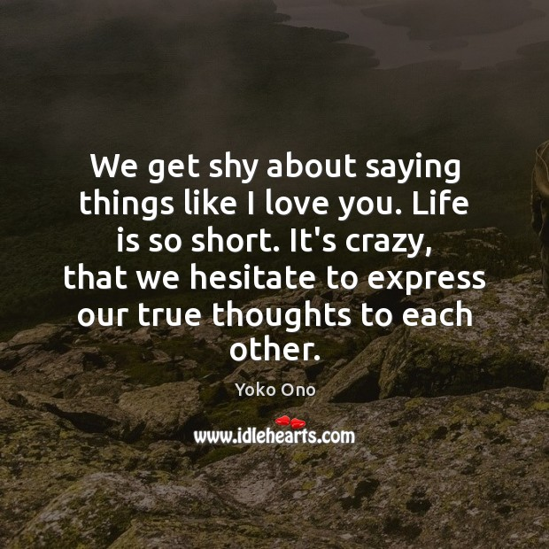 We get shy about saying things like I love you. Life is Yoko Ono Picture Quote