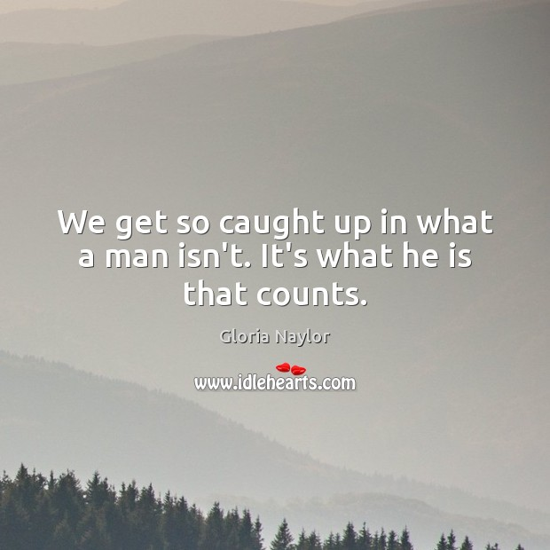 We get so caught up in what a man isn't. It's what he is that counts. Gloria Naylor Picture Quote