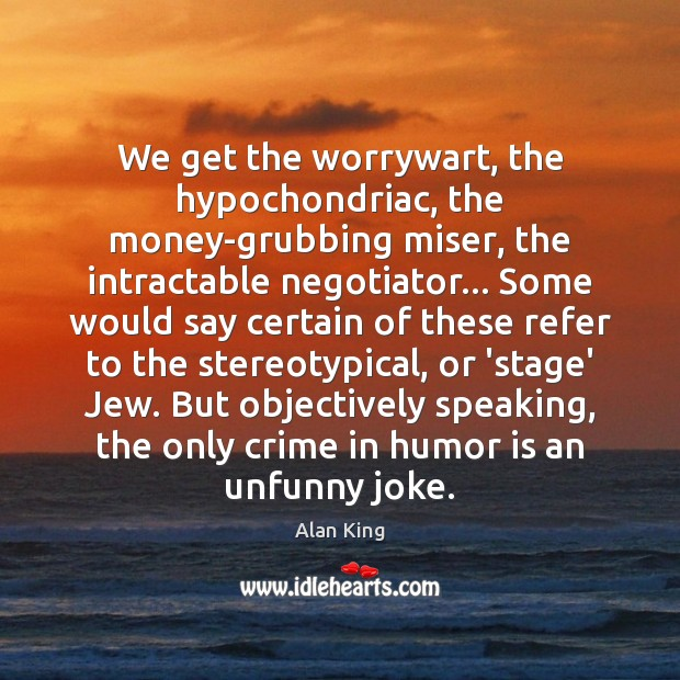 We get the worrywart, the hypochondriac, the money-grubbing miser, the intractable negotiator… Image