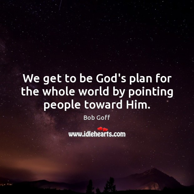 We get to be God's plan for the whole world by pointing people toward Him. Bob Goff Picture Quote