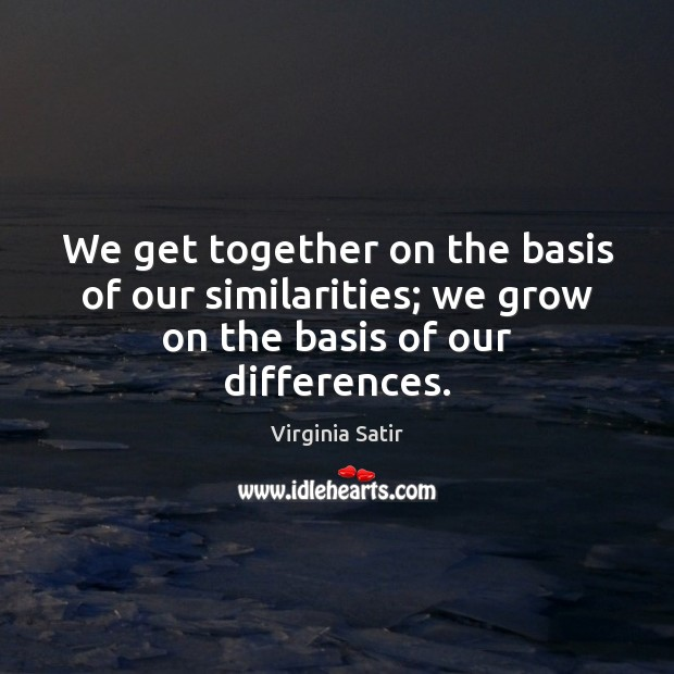 We get together on the basis of our similarities; we grow on the basis of our differences. Virginia Satir Picture Quote