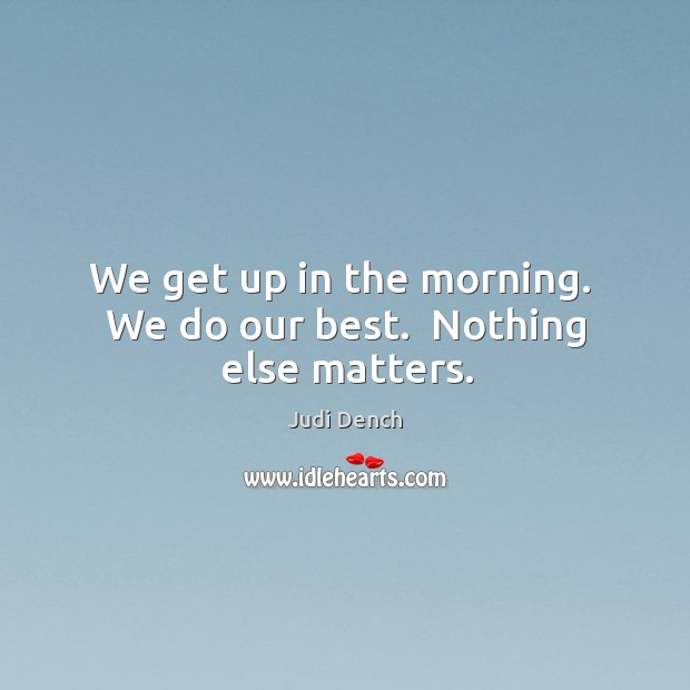 We get up in the morning.  We do our best.  Nothing else matters. Judi Dench Picture Quote