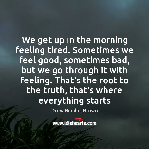 We get up in the morning feeling tired. Sometimes we feel good, Image