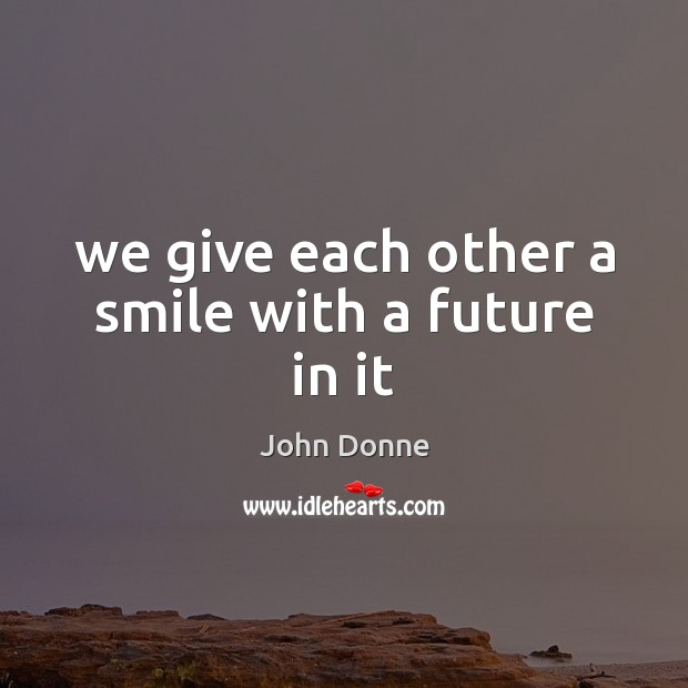 We give each other a smile with a future in it John Donne Picture Quote
