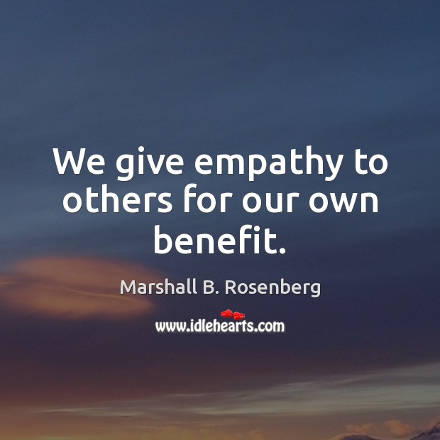 We give empathy to others for our own benefit. Marshall B. Rosenberg Picture Quote