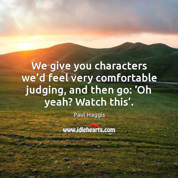 We give you characters we'd feel very comfortable judging, and then go: 'oh yeah? watch this'. Image