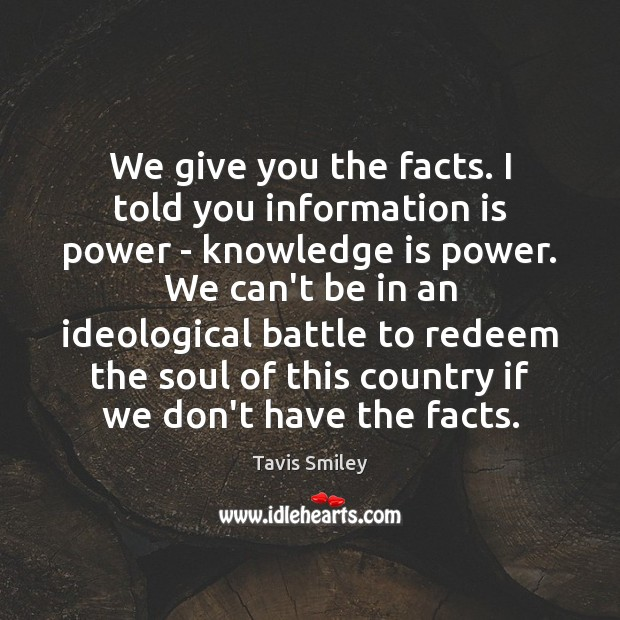 We give you the facts. I told you information is power – Image