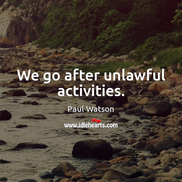 We go after unlawful activities. Paul Watson Picture Quote