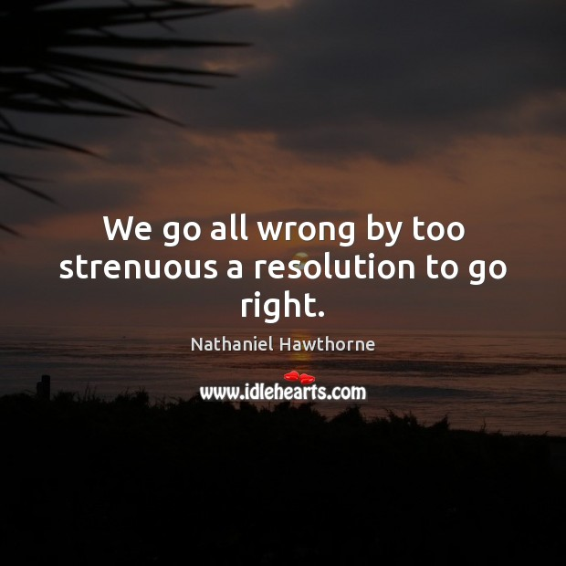 Image, We go all wrong by too strenuous a resolution to go right.