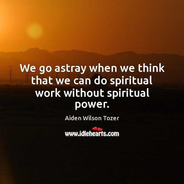 We go astray when we think that we can do spiritual work without spiritual power. Image