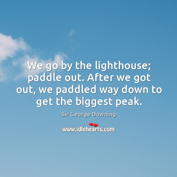 We go by the lighthouse; paddle out. After we got out, we paddled way down to get the biggest peak. Image
