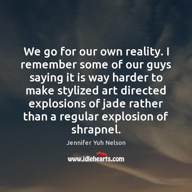 We go for our own reality. I remember some of our guys Jennifer Yuh Nelson Picture Quote
