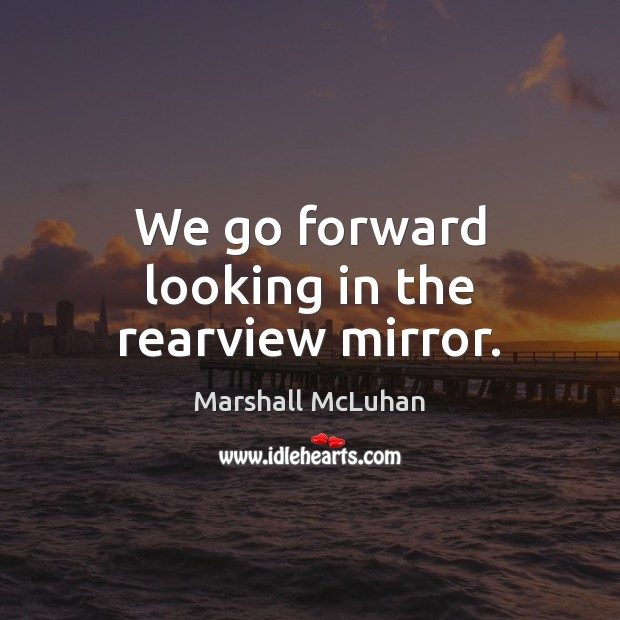 We go forward looking in the rearview mirror. Image