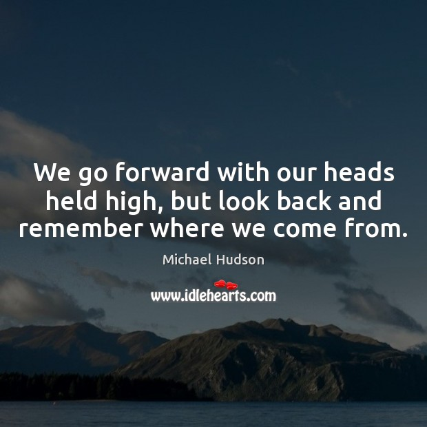 We go forward with our heads held high, but look back and remember where we come from. Michael Hudson Picture Quote