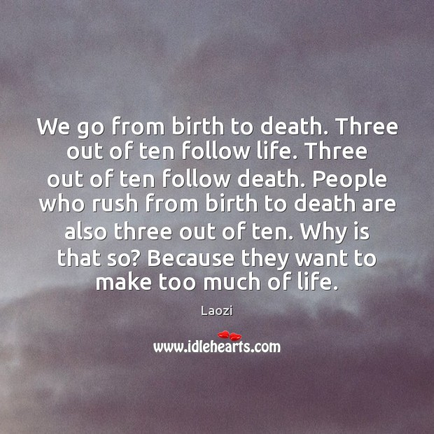 We go from birth to death. Three out of ten follow life. Image