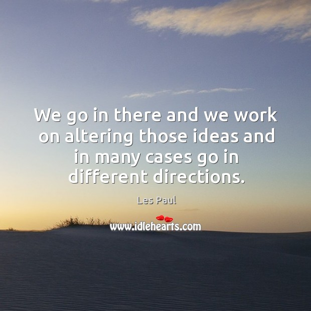 We go in there and we work on altering those ideas and in many cases go in different directions. Les Paul Picture Quote