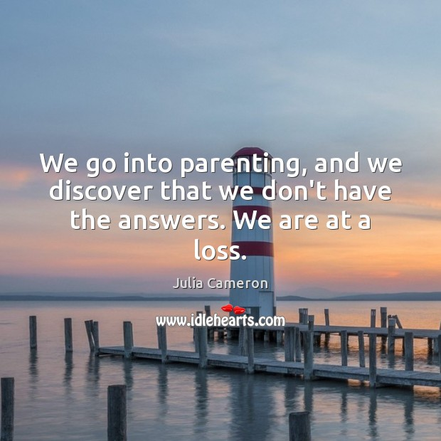 Image, We go into parenting, and we discover that we don't have the answers. We are at a loss.