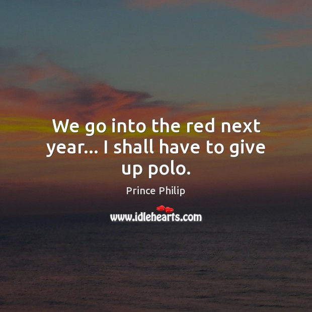 We go into the red next year… I shall have to give up polo. Prince Philip Picture Quote
