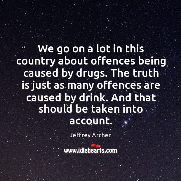 We go on a lot in this country about offences being caused by drugs. Jeffrey Archer Picture Quote