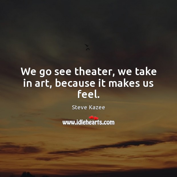 We go see theater, we take in art, because it makes us feel. Image