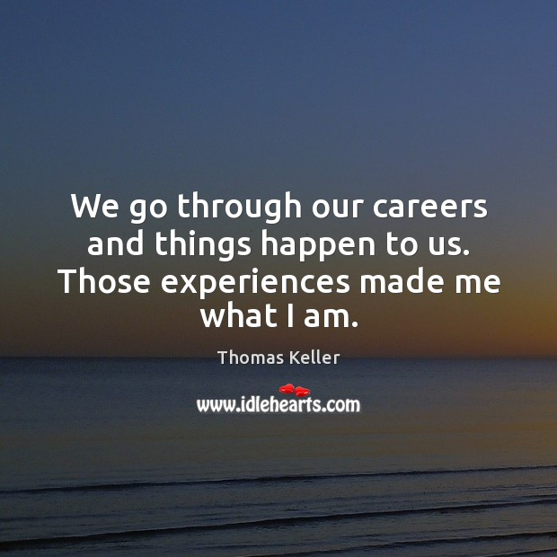 We go through our careers and things happen to us. Those experiences made me what I am. Thomas Keller Picture Quote