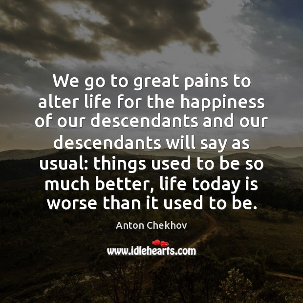 Image, We go to great pains to alter life for the happiness of
