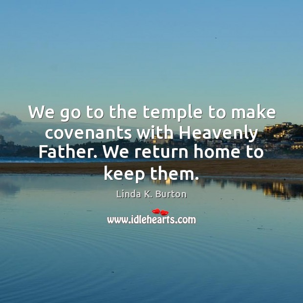 We go to the temple to make covenants with Heavenly Father. We return home to keep them. Image