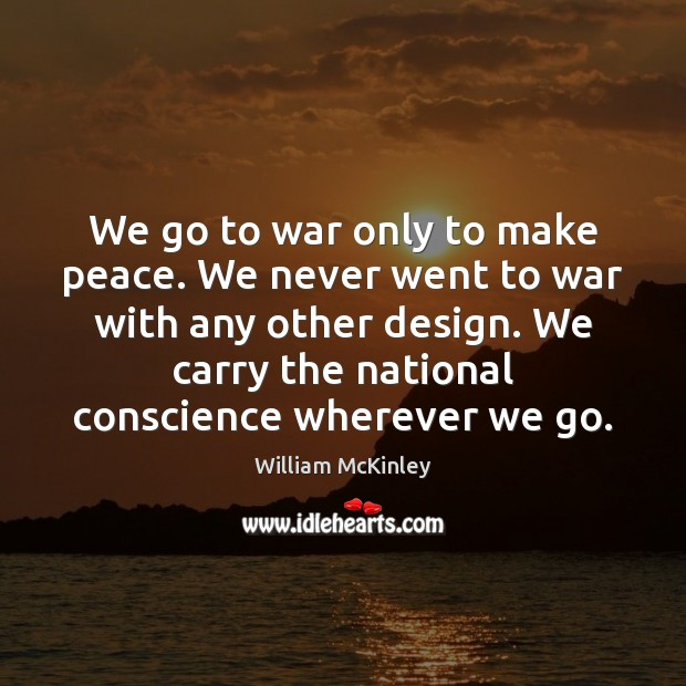 We go to war only to make peace. We never went to Image